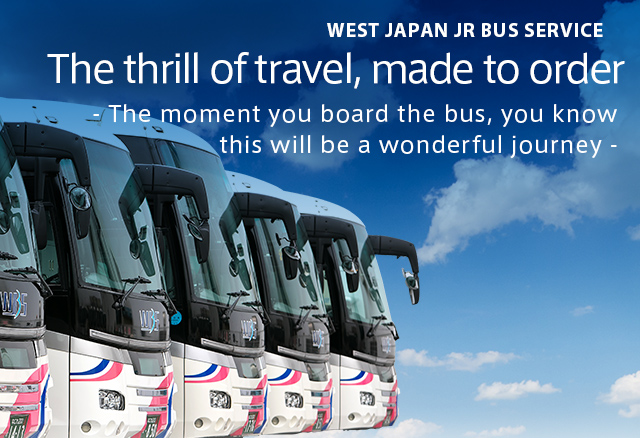 WEST JAPAN JR BUS SERVICE The thrill of travel, made to order - The moment you board the bus, you know this will be a wonderful journey -
